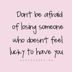 Don't be afraid of losing someone who doesn't feel lucky to have you ...