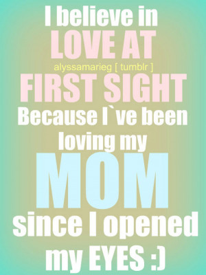 believe in love at first sight. Because I've been loving my mom ...