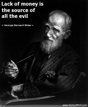 Lack of money is the source of all the evil George Bernard Shaw