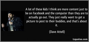 kids I think are more content just to be on Facebook and the computer ...