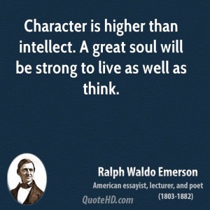 Character is higher than intellect. A great soul will be strong to ...