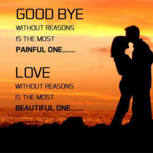 Good bye with reason is the most painful one - love without reasons is ...