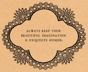Always keep your beautiful imagination & exquisite humor.