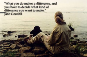 What you do makes a difference... Jane Goodall