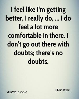 feel like I'm getting better, I really do, ... I do feel a lot more ...
