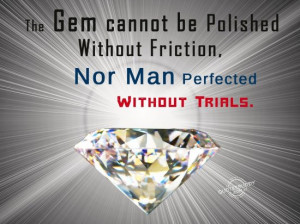 the gem cannot be polished without friction nor man perfected without