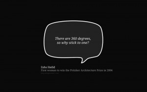 There are 360 degrees, so why stick to one? – Zaha Hadid