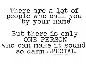 ... is only one person who can make it sound so damn special love quotes