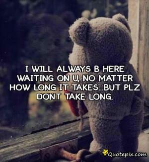 Will Always B Here Waiting On U, ..