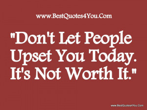 Don't Let People Upset You Today. It's Not Worth It - Worry Quote