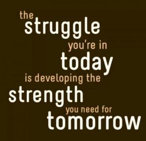 Today's struggle is tomorrow's strength