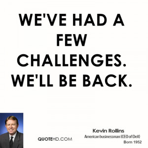 We've had a few challenges. We'll be back.