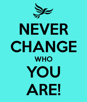 NEVER CHANGE WHO YOU ARE!