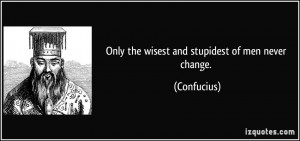 Only the wisest and stupidest of men never change. - Confucius