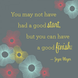 You may not have had a good start, but you can have a good finish!