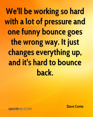 We'll be working so hard with a lot of pressure and one funny bounce ...