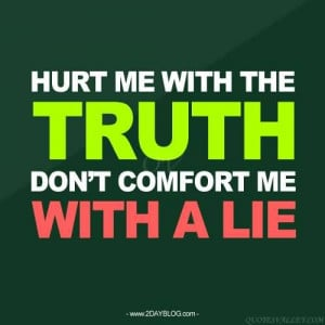 Hurt Me With The Truth Don't Comfort Me With A Lie.