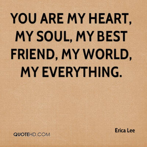 You are my heart, my soul, my best friend, my world, my everything.
