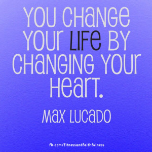 ... You change your life by changing your heart. -Max Lucado - Max Lucado