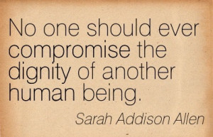 No One Should Ever Compromise The Dignity Of Another Human Being.