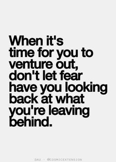 When it's time for you to venture out, don't let fear have you looking ...
