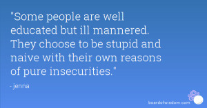 Some people are well educated but ill mannered. They choose to be ...