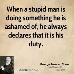 When a stupid man is doing something he is ashamed of, he always ...