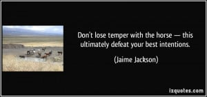 ... lose temper with the horse — this ultimately defeat your best