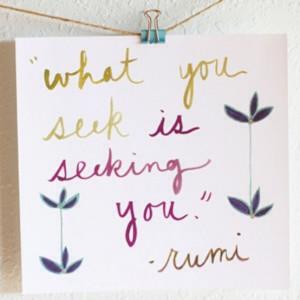 What you seek is seeking you. ~Rumi