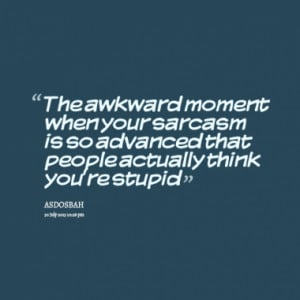 ... your sarcasm is so advanced that people actually think you're stupid