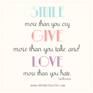 smile more than you cry give more than you take and love more than you ...