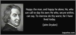 ... can say, To-morrow do thy worst, for I have lived today. - John Dryden