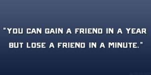 """You can gain a friend in a year but lose a friend in a minute."""""""