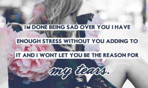 done being sad over you. I have enough stress without you adding ...