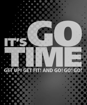 It's Go Time. Get Up! Get Fit! And Go! Go! Go!