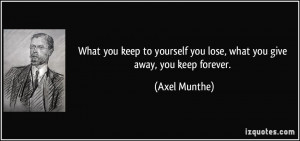 you keep to yourself you lose, what you give away, you keep forever ...