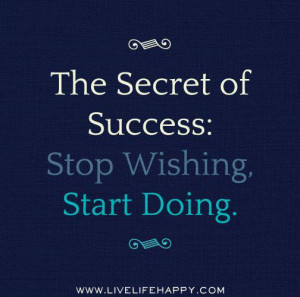 ... Quotes - The Secret of success: Stop wishing, start doing