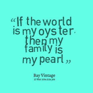 Quotes Picture If The World Is My Oyster Then Family Pearl picture