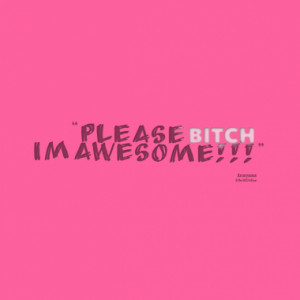 Please BITCH i´m awesome!!!