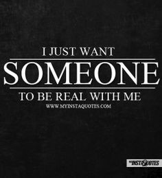 Just Want Someone To Be Real With Me - Meaning of Photo: People want ...