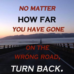 No matter how long you have gone down the wrong road turn back.