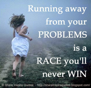 from your PROBLEMS is a RACE you'll never WIN   Share Inspire Quotes ...