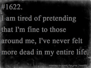 am tired of pretending that i'm fine to those around me, i've never ...