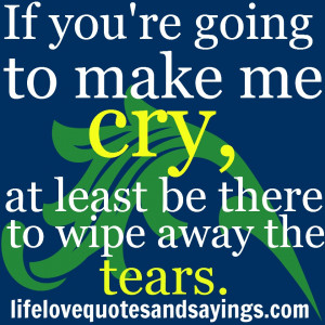 If you're going to make me cry, at least be there to wipe away the ...