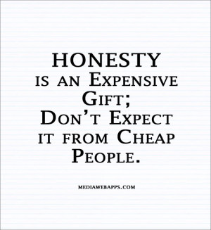 HONESTY is an expensive gift; Don't expect it from cheap people ...