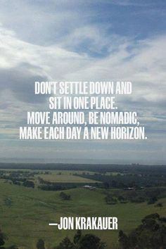 ... nomadic, make each day a new horizon. ~ Jon Krakauer. #travel #quotes