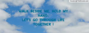 walk beside me , Pictures , hold my hand.. let's go through life ...