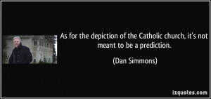 ... the Catholic church, it's not meant to be a prediction. - Dan Simmons