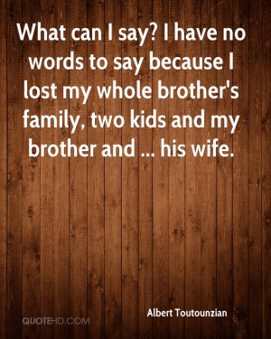 What can I say? I have no words to say because I lost my whole brother ...