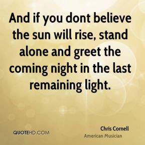 Chris Cornell - And if you dont believe the sun will rise, stand alone ...